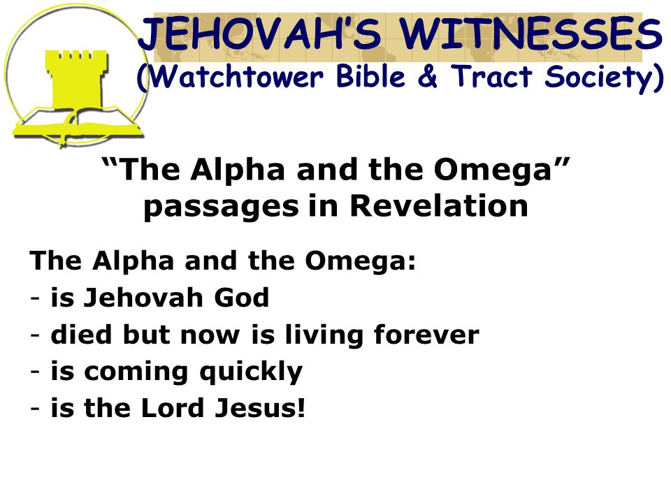The Alpha and the Omega passages in Revelation The Alpha and the Omega: - is Jehovah God - died but now is living forever - is coming quickly - is the Lord Jesus.
