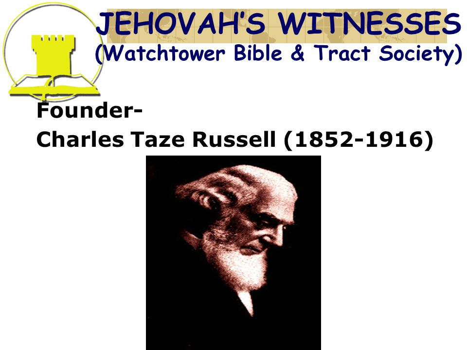 JEHOVAH'S WITNESSES (Watchtower Bible & Tract Society) Founder- Charles Taze Russell ( )