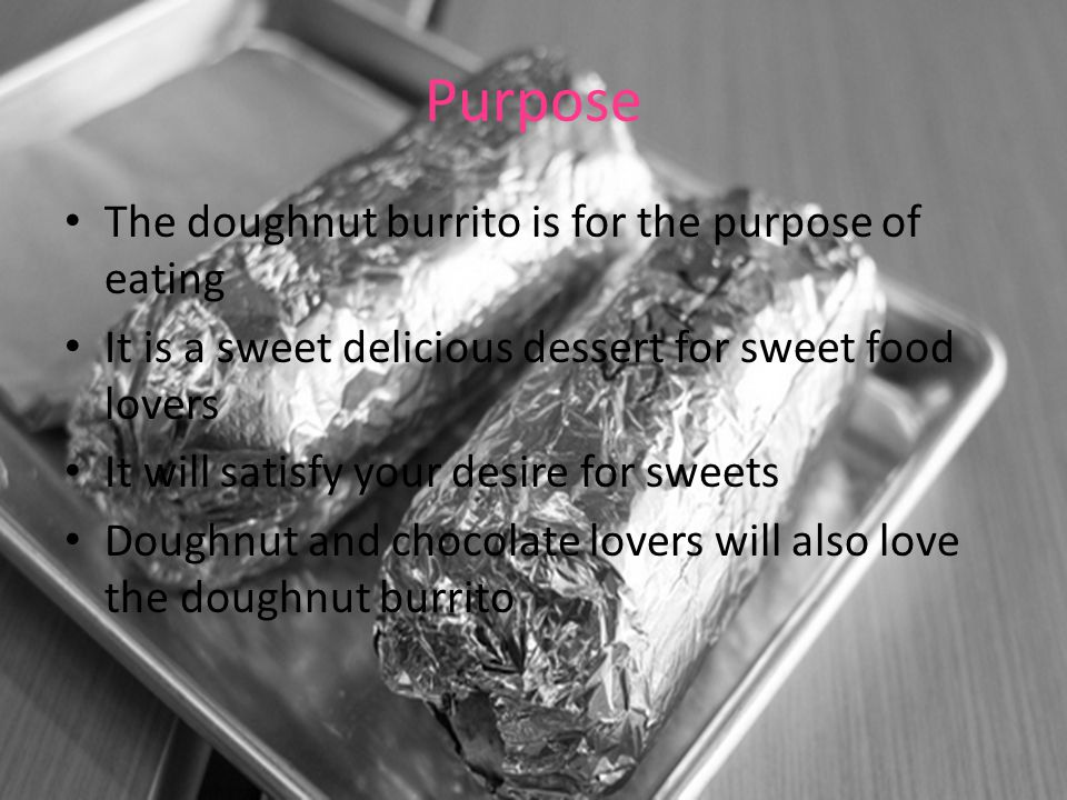Purpose The doughnut burrito is for the purpose of eating It is a sweet delicious dessert for sweet food lovers It will satisfy your desire for sweets Doughnut and chocolate lovers will also love the doughnut burrito