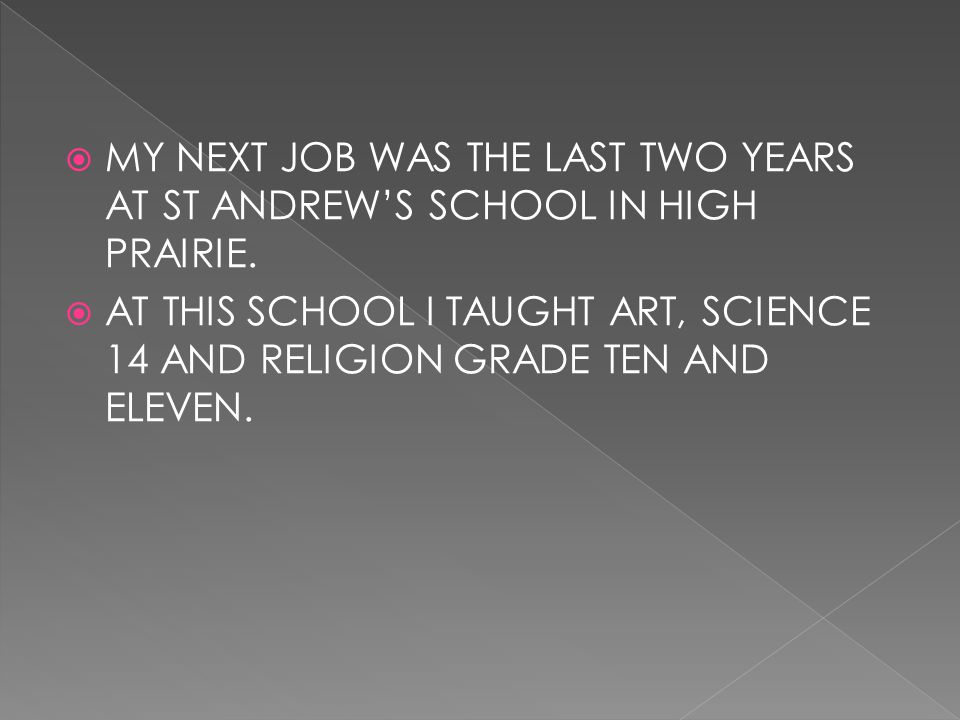  MY NEXT JOB WAS THE LAST TWO YEARS AT ST ANDREW'S SCHOOL IN HIGH PRAIRIE.  AT THIS SCHOOL I TAUGHT ART, SCIENCE 14 AND RELIGION GRADE TEN AND ELEVE