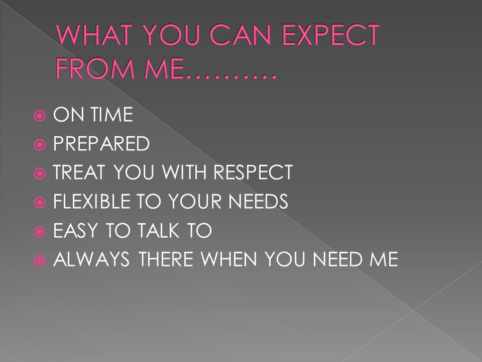  ON TIME  PREPARED  TREAT YOU WITH RESPECT  FLEXIBLE TO YOUR NEEDS  EASY TO TALK TO  ALWAYS THERE WHEN YOU NEED ME