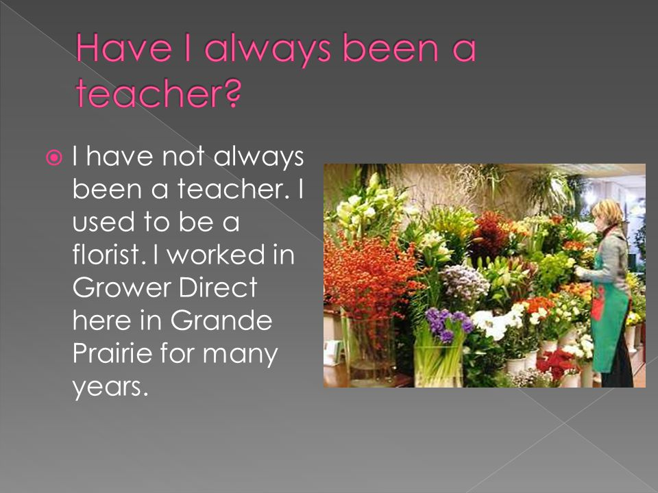  I have not always been a teacher. I used to be a florist. I worked in Grower Direct here in Grande Prairie for many years.