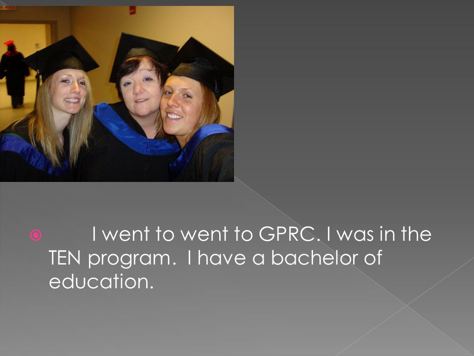  I went to went to GPRC. I was in the TEN program. I have a bachelor of education.