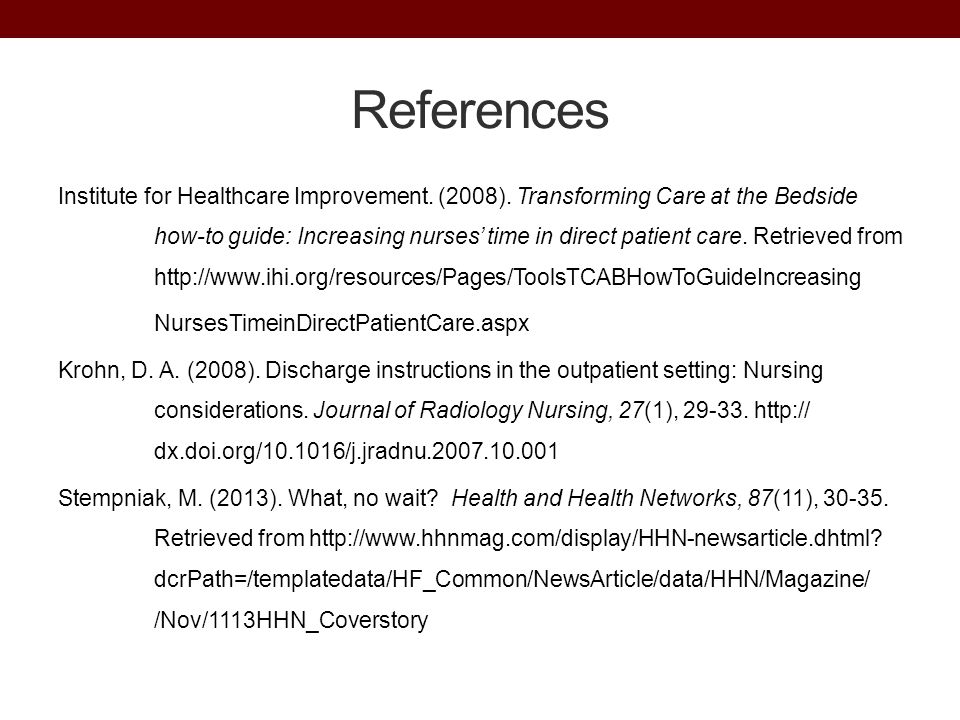 References Institute for Healthcare Improvement. (2008). Transforming Care at the Bedside how-to guide: Increasing nurses' time in direct patient care