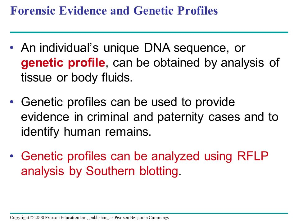 Copyright © 2008 Pearson Education Inc., publishing as Pearson Benjamin Cummings Forensic Evidence and Genetic Profiles An individual's unique DNA seq
