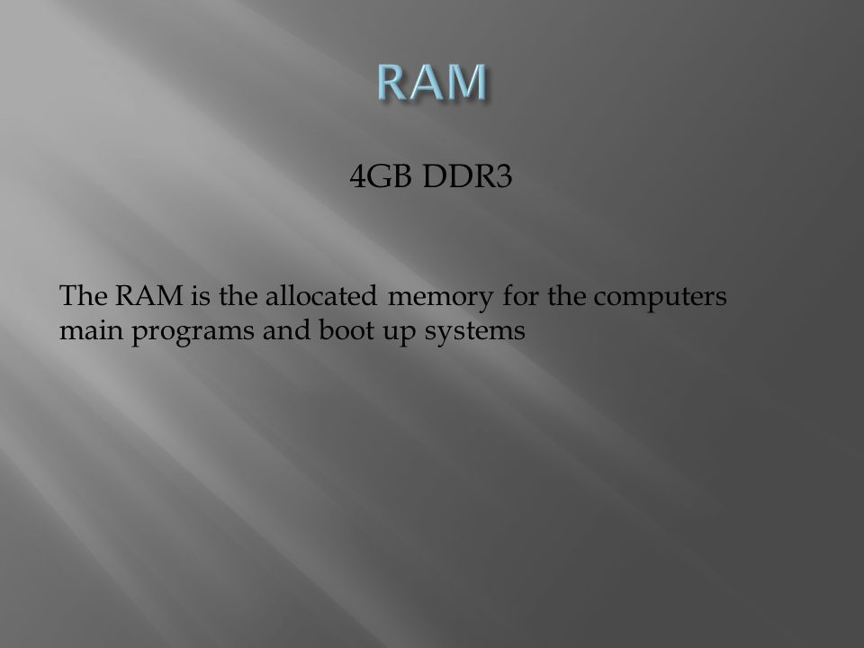 4GB DDR3 The RAM is the allocated memory for the computers main programs and boot up systems