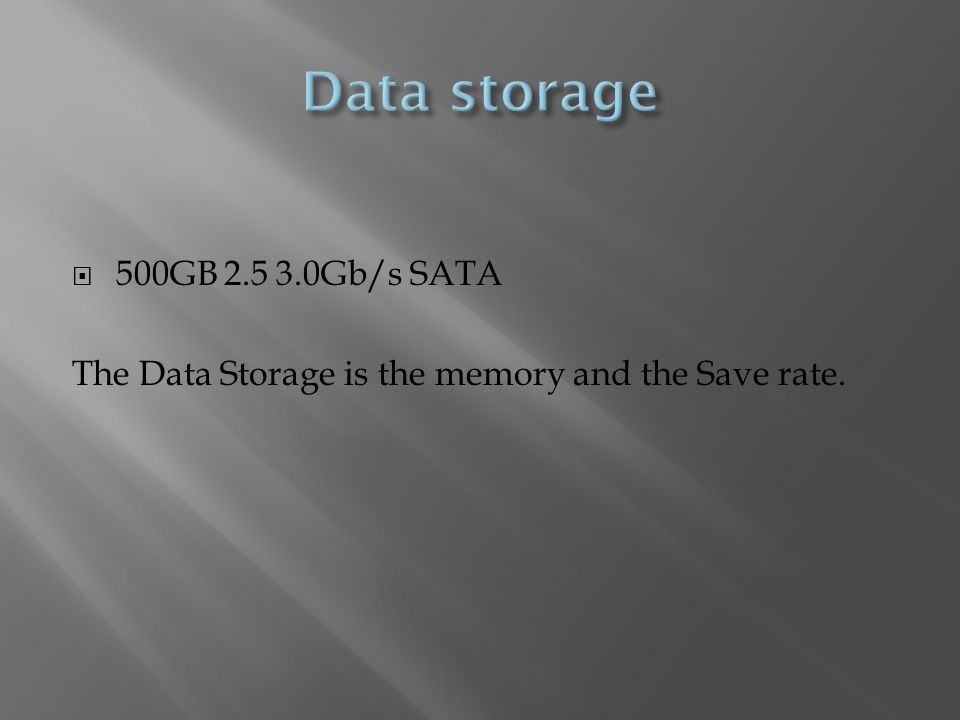  500GB Gb/s SATA The Data Storage is the memory and the Save rate.