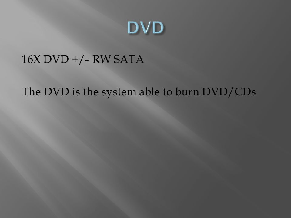 16X DVD +/- RW SATA The DVD is the system able to burn DVD/CDs