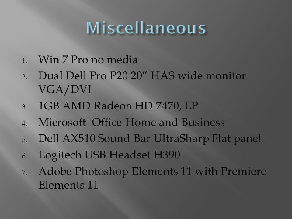 1. Win 7 Pro no media 2. Dual Dell Pro P20 20 HAS wide monitor VGA/DVI 3.