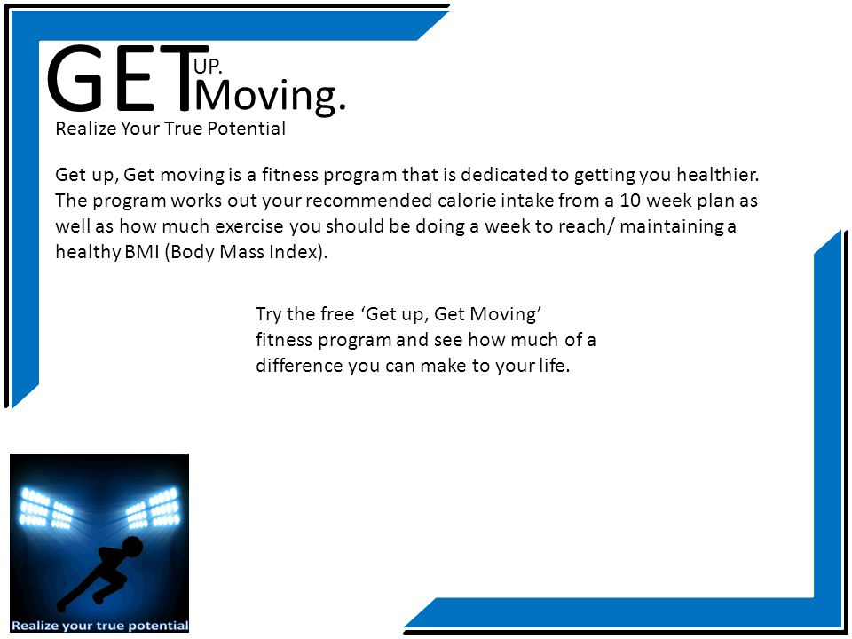 GET Moving. Realize Your True Potential Get up, Get moving is a fitness program that is dedicated to getting you healthier. The program works out your