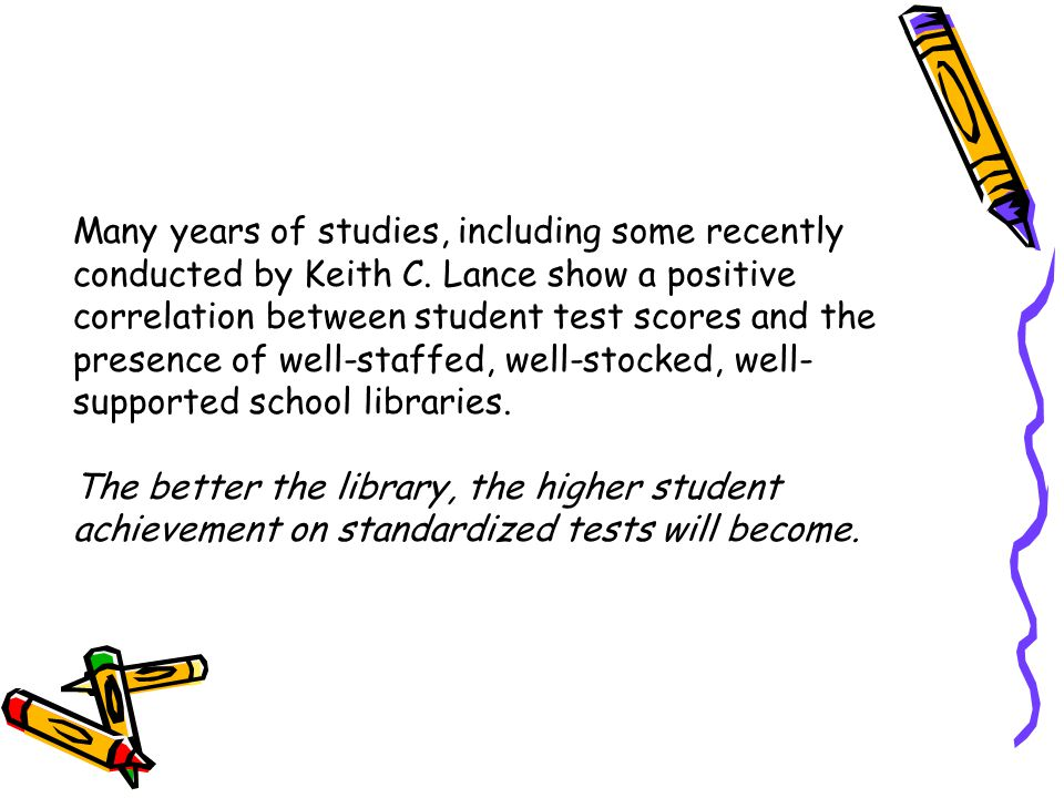 How School Libraries Help Students Achieve? Strong School Library Media Programs make a difference in Achievement Based on the studies of Keith C. Lan