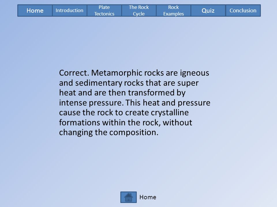 Home Plate Tectonics The Rock Cycle Rock Examples Introduction Quiz Conclusion Home Correct. Metamorphic rocks are igneous and sedimentary rocks that