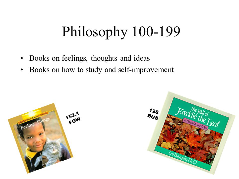 Philosophy 100-199 Books on feelings, thoughts and ideas Books on how to study and self-improvement 128 BUS 152.1 FOW