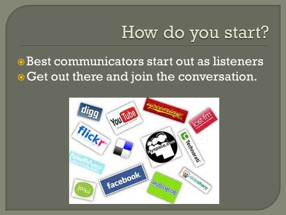  Best communicators start out as listeners  Get out there and join the conversation.