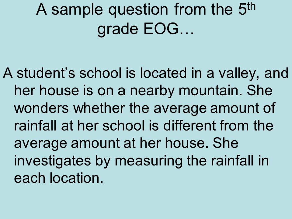 A sample question from the 5 th grade EOG… A student's school is located in a valley, and her house is on a nearby mountain.