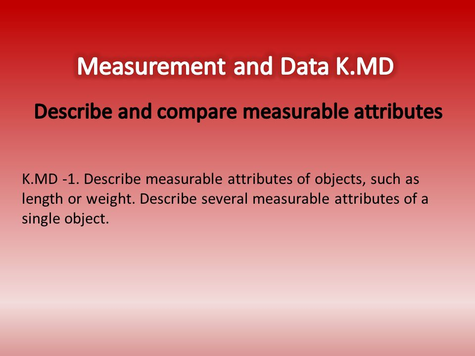 K.MD -1. Describe measurable attributes of objects, such as length or weight.