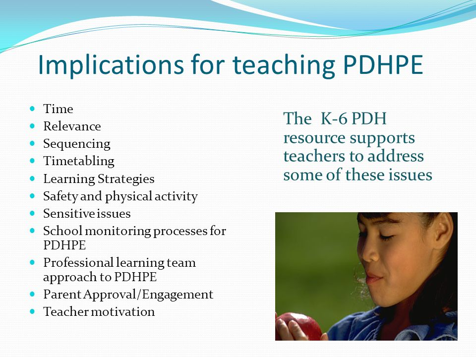 Implications for teaching PDHPE Time Relevance Sequencing Timetabling Learning Strategies Safety and physical activity Sensitive issues School monitoring processes for PDHPE Professional learning team approach to PDHPE Parent Approval/Engagement Teacher motivation The K-6 PDH resource supports teachers to address some of these issues