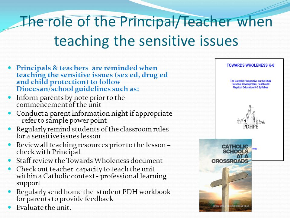 The role of the Principal/Teacher when teaching the sensitive issues Principals & teachers are reminded when teaching the sensitive issues (sex ed, drug ed and child protection) to follow Diocesan/school guidelines such as: Inform parents by note prior to the commencement of the unit Conduct a parent information night if appropriate – refer to sample power point Regularly remind students of the classroom rules for a sensitive issues lesson Review all teaching resources prior to the lesson – check with Principal Staff review the Towards Wholeness document Check out teacher capacity to teach the unit within a Catholic context - professional learning support Regularly send home the student PDH workbook for parents to provide feedback Evaluate the unit.