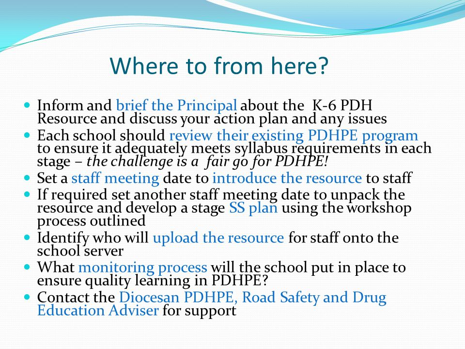 Where to from here? Inform and brief the Principal about the K-6 PDH Resource and discuss your action plan and any issues Each school should review th