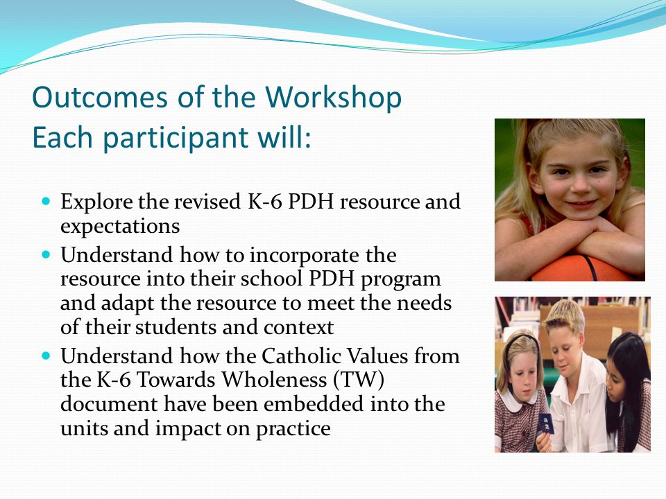 Outcomes of the Workshop Each participant will: Explore the revised K-6 PDH resource and expectations Understand how to incorporate the resource into their school PDH program and adapt the resource to meet the needs of their students and context Understand how the Catholic Values from the K-6 Towards Wholeness (TW) document have been embedded into the units and impact on practice