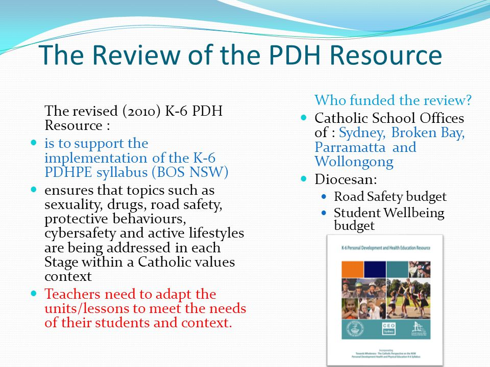 The Review of the PDH Resource The revised (2010) K-6 PDH Resource : is to support the implementation of the K-6 PDHPE syllabus (BOS NSW) ensures that topics such as sexuality, drugs, road safety, protective behaviours, cybersafety and active lifestyles are being addressed in each Stage within a Catholic values context Teachers need to adapt the units/lessons to meet the needs of their students and context.