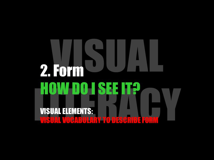 VISUAL LITERACY 2. Form HOW DO I SEE IT? VISUAL ELEMENTS: VISUAL VOCABULARY TO DESCRIBE FORM