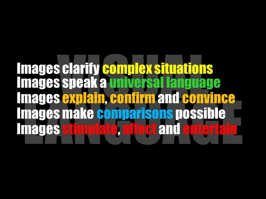 VISUAL LANGUAGE Images make comparisons possible Images clarify complex situations Images speak a universal language Images explain, confirm and convince Images stimulate, affect and entertain