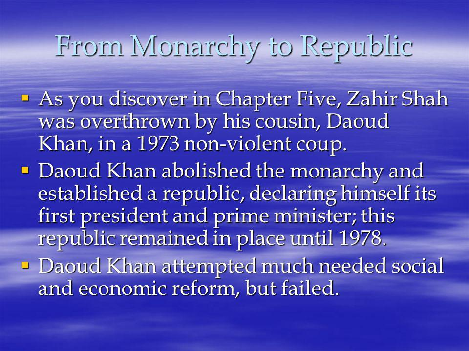 From Monarchy to Republic  As you discover in Chapter Five, Zahir Shah was overthrown by his cousin, Daoud Khan, in a 1973 non-violent coup.
