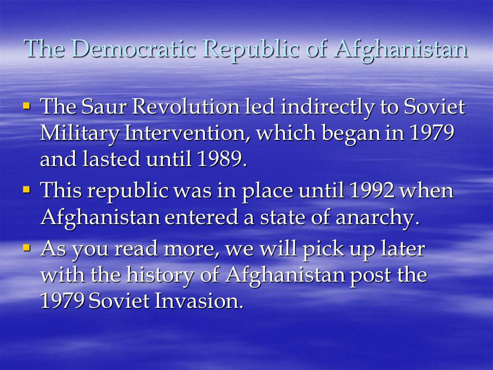 The Democratic Republic of Afghanistan  The Saur Revolution led indirectly to Soviet Military Intervention, which began in 1979 and lasted until 1989.
