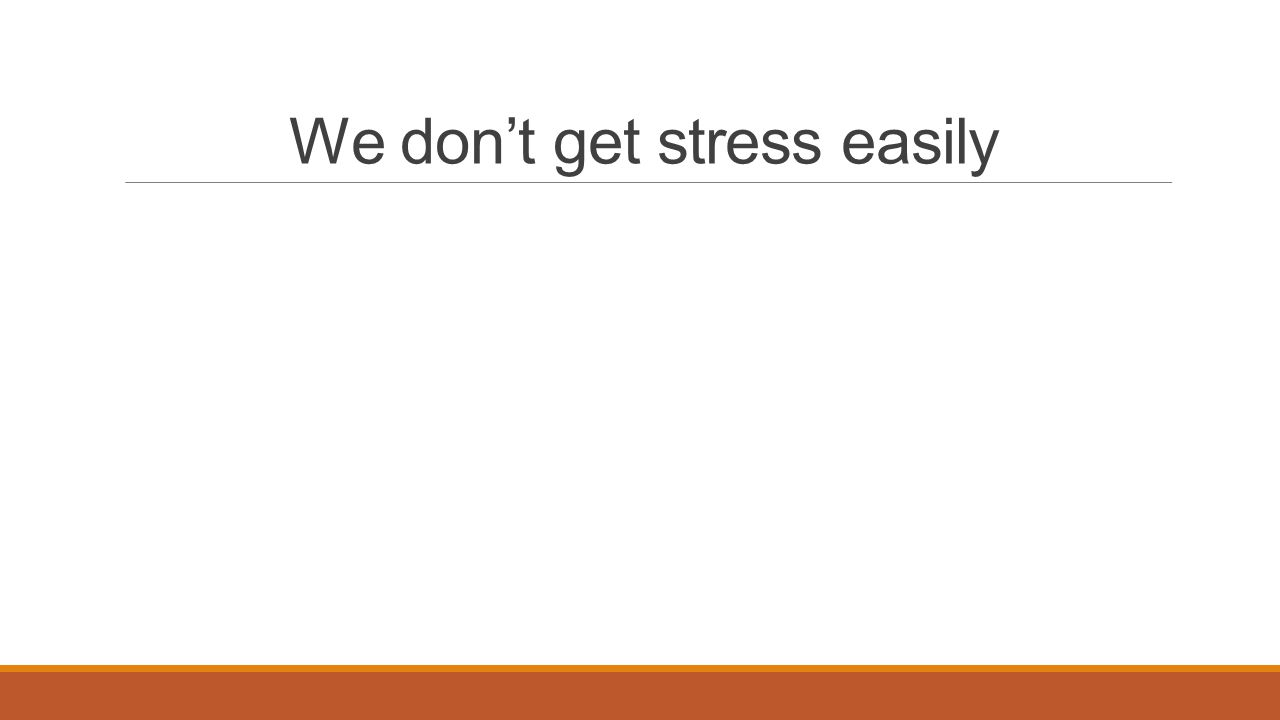 We don't get stress easily
