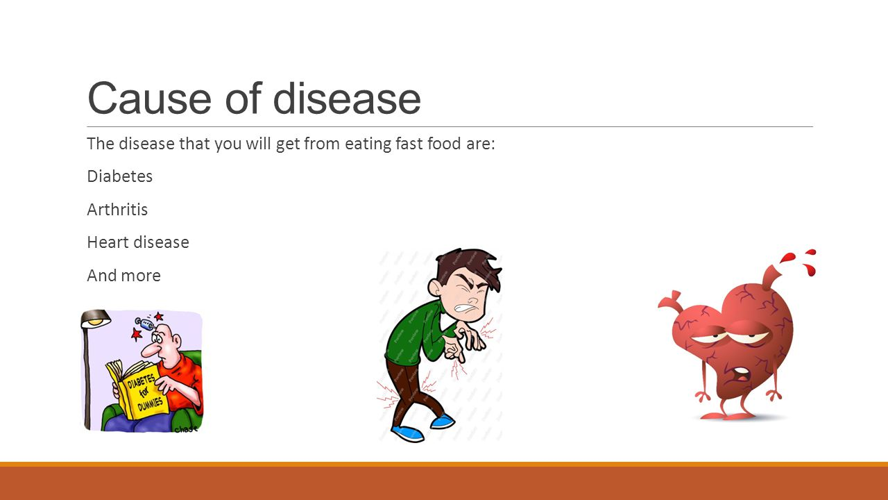 Cause of disease The disease that you will get from eating fast food are: Diabetes Arthritis Heart disease And more