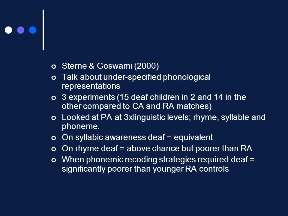 Sterne & Goswami (2000) Talk about under-specified phonological representations 3 experiments (15 deaf children in 2 and 14 in the other compared to CA and RA matches) Looked at PA at 3xlinguistic levels; rhyme, syllable and phoneme.