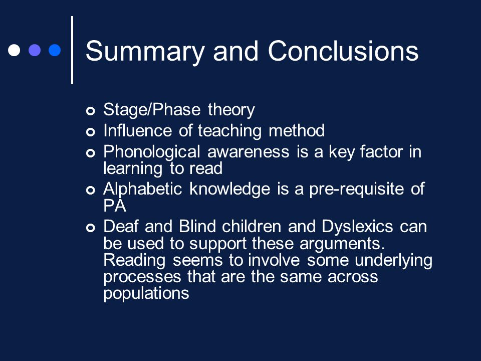 Summary and Conclusions Stage/Phase theory Influence of teaching method Phonological awareness is a key factor in learning to read Alphabetic knowledge is a pre-requisite of PA Deaf and Blind children and Dyslexics can be used to support these arguments.