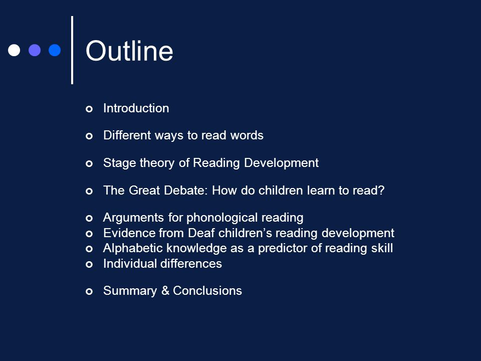 Outline Introduction Different ways to read words Stage theory of Reading Development The Great Debate: How do children learn to read? Arguments for p
