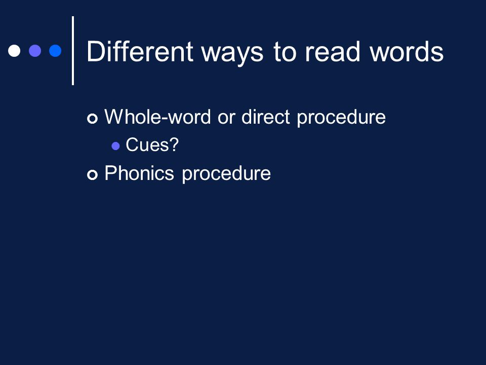 Different ways to read words Whole-word or direct procedure Cues? Phonics procedure