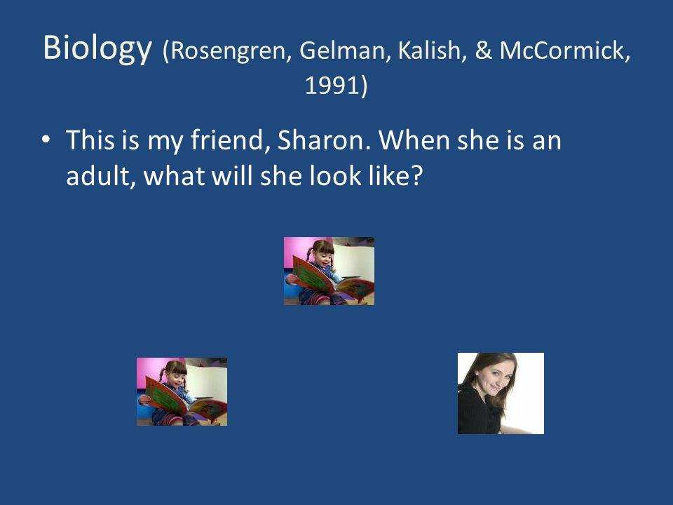Biology (Rosengren, Gelman, Kalish, & McCormick, 1991) This is my friend, Sharon.