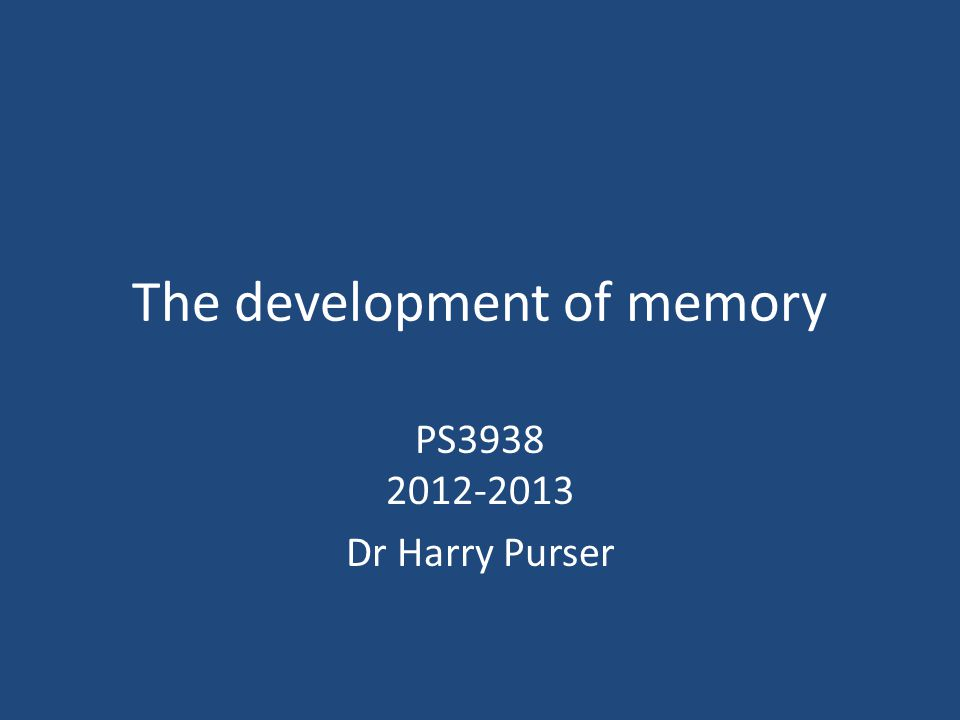 The development of memory PS3938 2012-2013 Dr Harry Purser