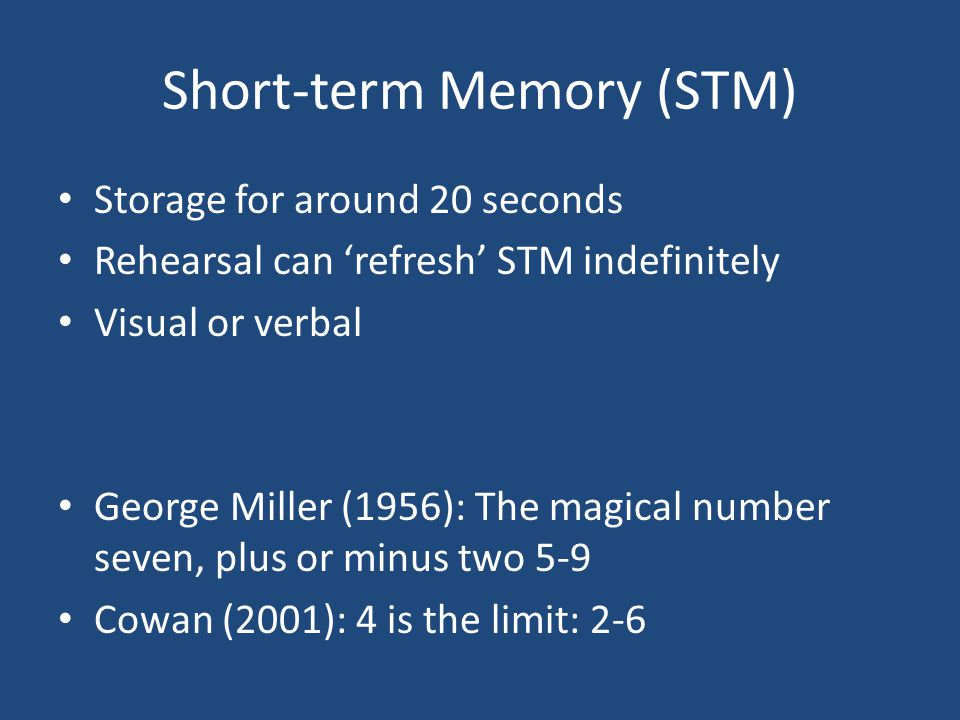 Short-term Memory (STM) Storage for around 20 seconds Rehearsal can 'refresh' STM indefinitely Visual or verbal George Miller (1956): The magical numb