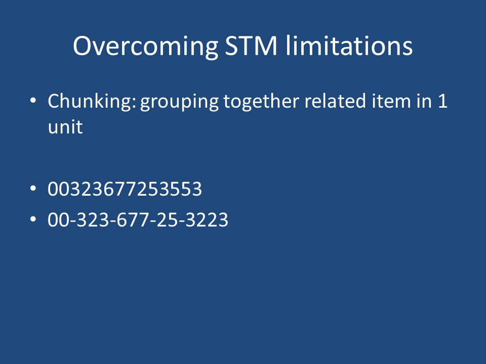 Overcoming STM limitations Chunking: grouping together related item in 1 unit 00323677253553 00-323-677-25-3223