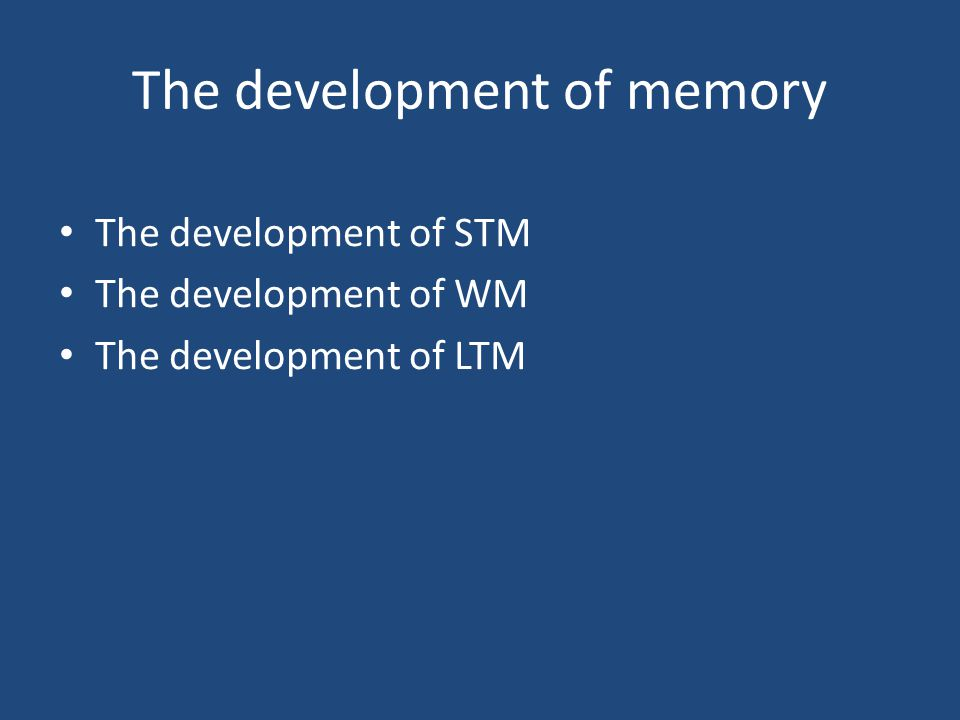 The development of memory The development of STM The development of WM The development of LTM