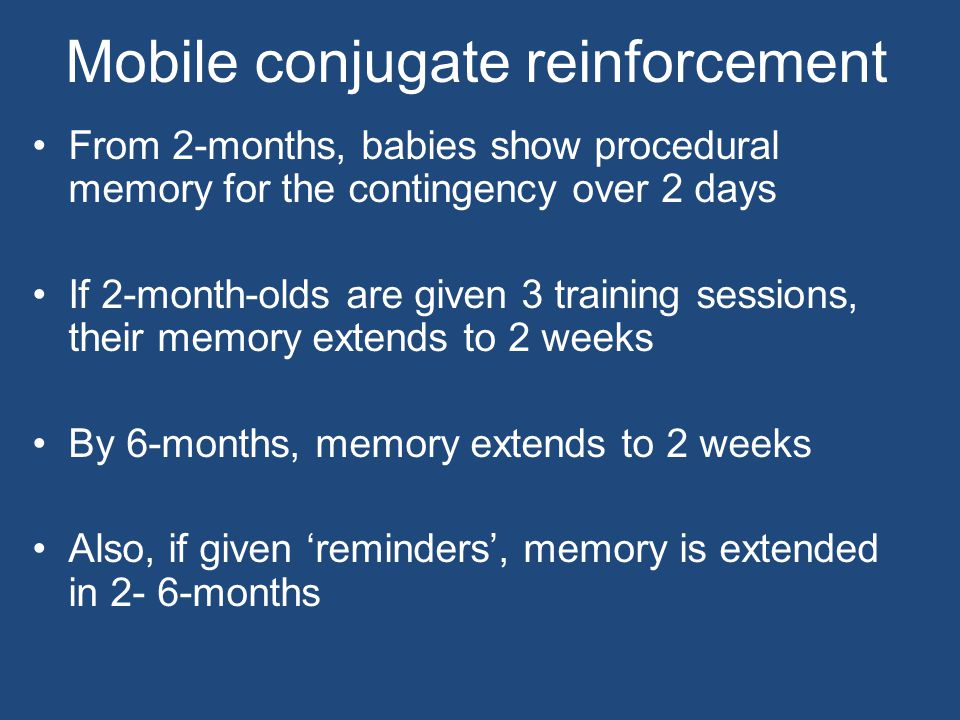 Mobile conjugate reinforcement From 2-months, babies show procedural memory for the contingency over 2 days If 2-month-olds are given 3 training sessions, their memory extends to 2 weeks By 6-months, memory extends to 2 weeks Also, if given 'reminders', memory is extended in 2- 6-months