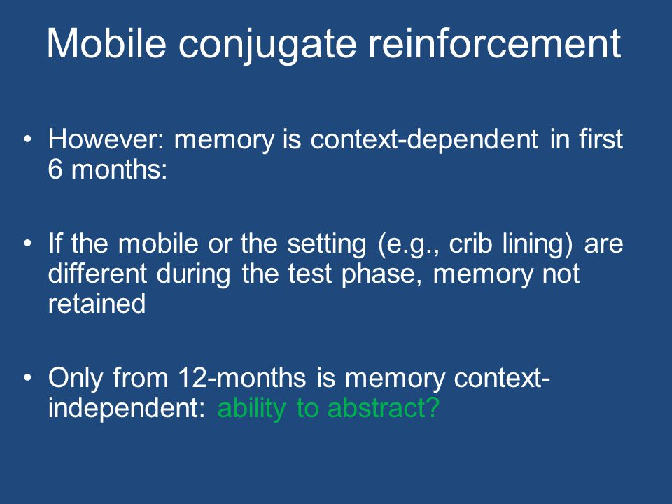 Mobile conjugate reinforcement However: memory is context-dependent in first 6 months: If the mobile or the setting (e.g., crib lining) are different during the test phase, memory not retained Only from 12-months is memory context- independent: ability to abstract