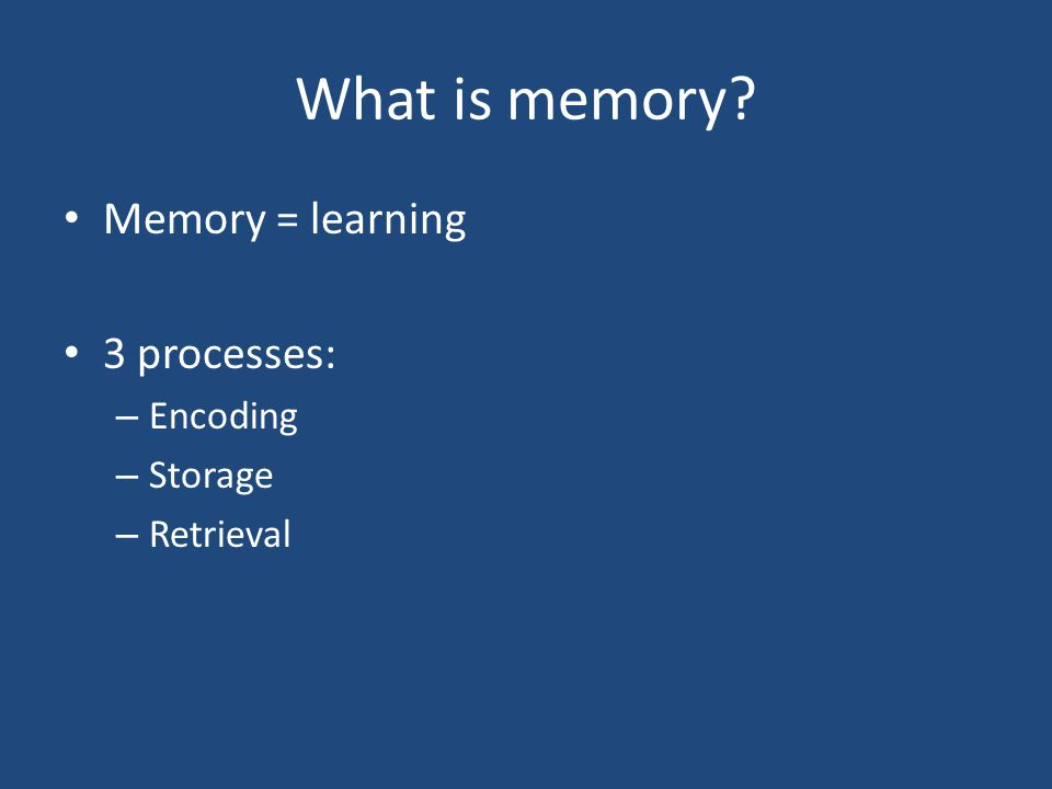 What is memory? Memory = learning 3 processes: – Encoding – Storage – Retrieval
