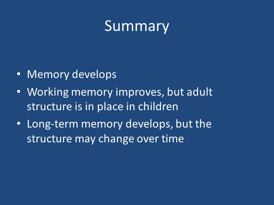 Summary Memory develops Working memory improves, but adult structure is in place in children Long-term memory develops, but the structure may change over time