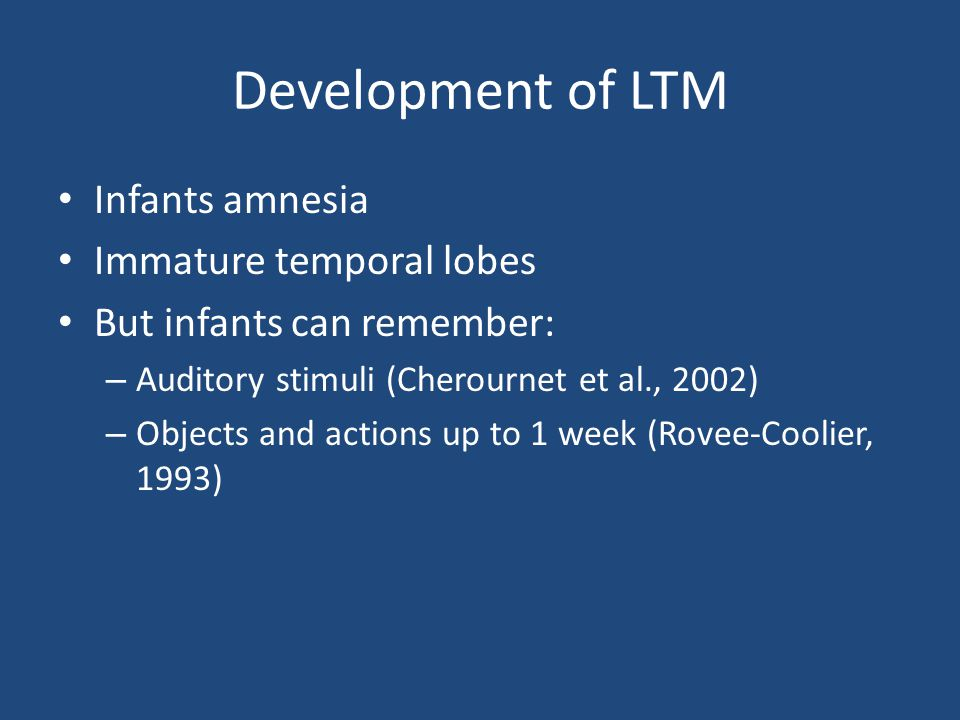 Development of LTM Infants amnesia Immature temporal lobes But infants can remember: – Auditory stimuli (Cherournet et al., 2002) – Objects and actions up to 1 week (Rovee-Coolier, 1993)