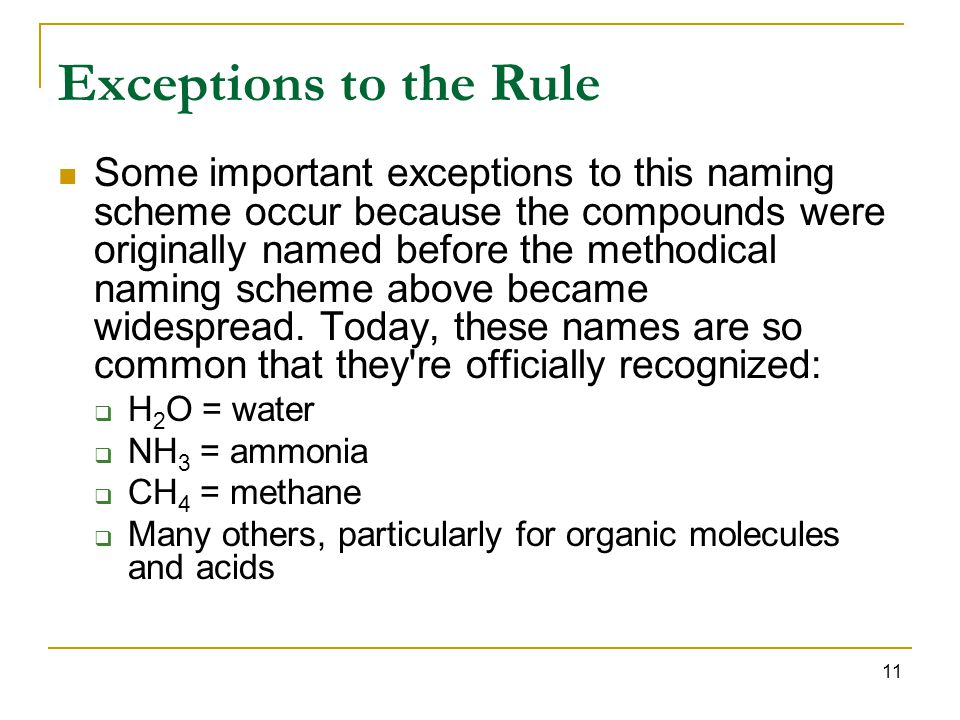 11 Exceptions to the Rule Some important exceptions to this naming scheme occur because the compounds were originally named before the methodical naming scheme above became widespread.
