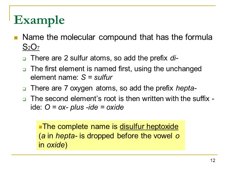 12 Example Name the molecular compound that has the formula S 2 O 7  There are 2 sulfur atoms, so add the prefix di-  The first element is named first, using the unchanged element name: S = sulfur  There are 7 oxygen atoms, so add the prefix hepta-  The second element's root is then written with the suffix - ide: O = ox- plus -ide = oxide The complete name is disulfur heptoxide (a in hepta- is dropped before the vowel o in oxide)
