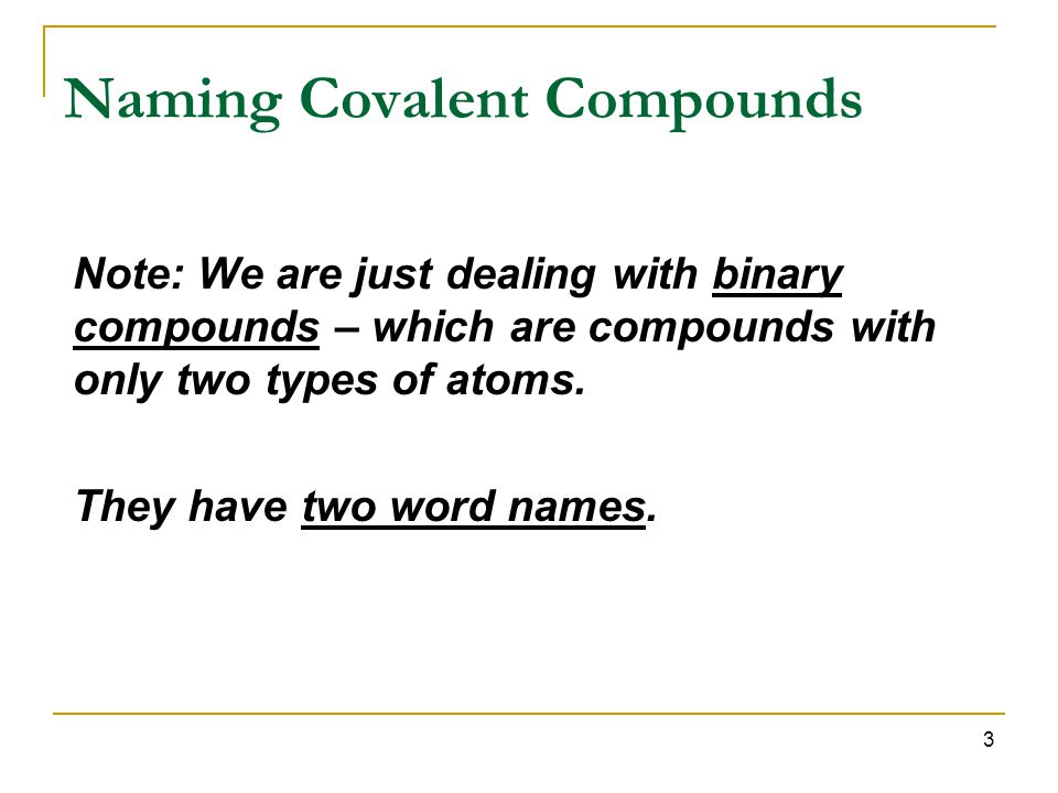 3 Naming Covalent Compounds Note: We are just dealing with binary compounds – which are compounds with only two types of atoms.