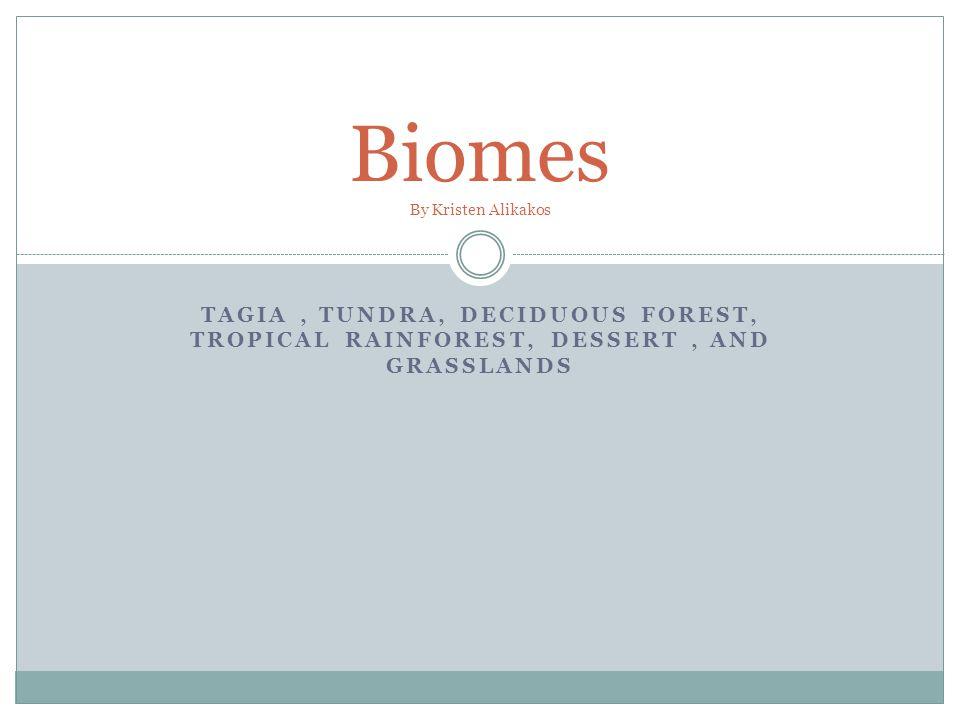 TAGIA, TUNDRA, DECIDUOUS FOREST, TROPICAL RAINFOREST, DESSERT, AND GRASSLANDS Biomes By Kristen Alikakos