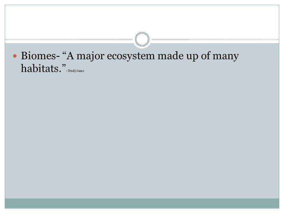 """Biomes- """"A major ecosystem made up of many habitats."""" - StudyJams"""